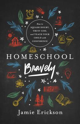 Image for Homeschool Bravely: How to Squash Doubt, Trust God, and Teach Your Child with Confidence