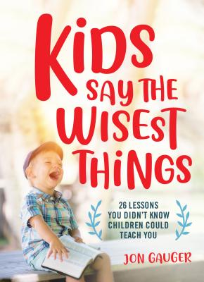 Image for Kids Say the Wisest Things: 26 Lessons You Didn't Know Children Could Teach You