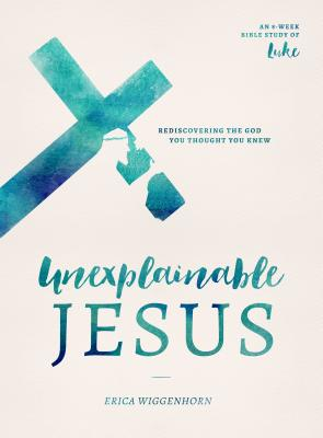 Image for Unexplainable Jesus: Rediscovering the God You Thought You Knew