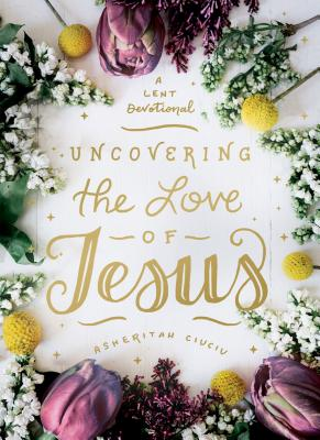Image for Uncovering the Love of Jesus: A Lent Devotional
