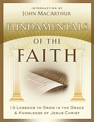 Fundamentals of the Faith: 13 Lessons to Grow in the Grace and Knowledge of Jesus Christ, John MacArthur