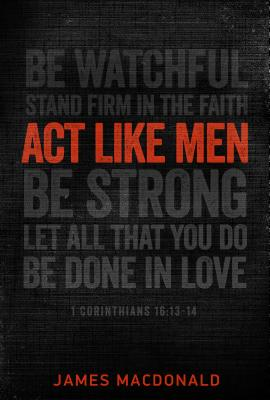 Image for Act Like Men: 40 Days to Biblical Manhood