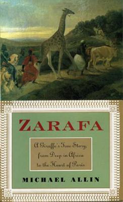 Zarafa: A Giraffe's True Story, from Deep in Africa to the Heart of Paris, Allin, Michael