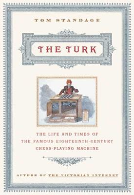 The Turk: The Life and Times of the Famous Eighteenth-Century Chess-Playing Machine, Standage, Tom