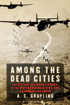 Image for Among the Dead Cities: The History and Moral Legacy of the WWII Bombing of Civilians in Germany and Japan