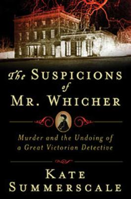 "The Suspicions of Mr. Whicher: A Shocking Murder and the Undoing of a Great Victorian Detective, ""Summerscale, Kate"""