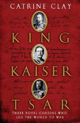 Image for King - Kaiser - Tsar: Three Royal Cousins Who Led the World to War