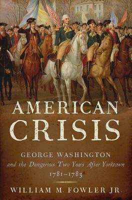 An American Crisis: George Washington and the Dangerous Two Years After Yorktown, 1781-1783, Jr., William M. Fowler