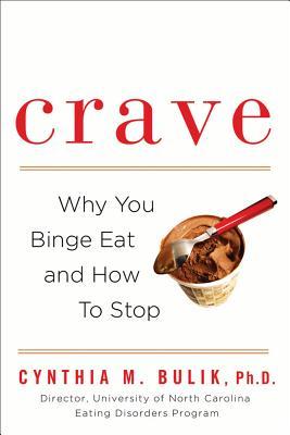 "Crave: Why You Binge Eat and How to Stop, ""Bulik, Cynthia M. Ph.D., Ph.D., Cynthia M. Bulik """
