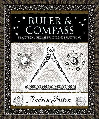 Ruler and Compass: Practical Geometric Constructions (Wooden Books), Andrew Sutton