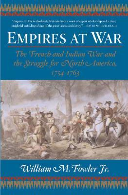 Empires at War : The French And Indian War And the Struggle for North America, 1754-1763, WILLIAM M. FOWLER