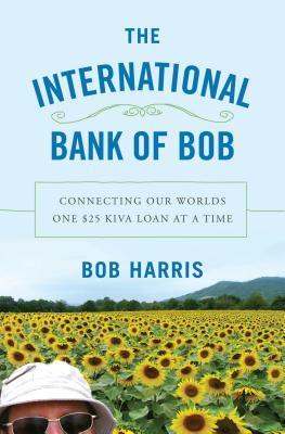 International Book of Bob:  Connecting Our Worlds One $25 Kiva Loan at a Time., Harris, Bob
