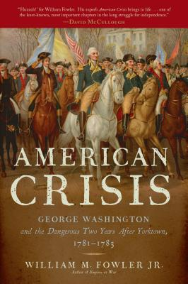 American Crisis: George Washington and the Dangerous Two Years After Yorktown, 1781-1783, William M. Fowler Jr.