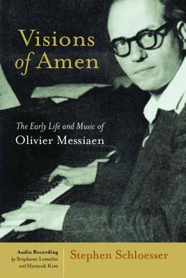 Visions of Amen: The Early Life and Music of Olivier Messiaen, Stephen Schloesser
