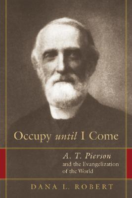Occupy Until I Come: A. T. Pierson and the Evangelization of the World, Dana L. Robert
