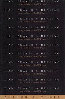 God, Prayer, and Healing: Living With God in a World Like Ours, ARTHUR ANTON VOGEL