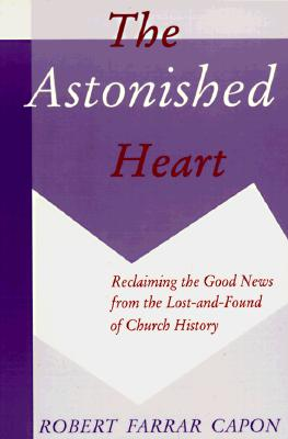 The Astonished Heart: Reclaiming the Good News from the Lost-And-Found of Church History, Robert Farrar Capon