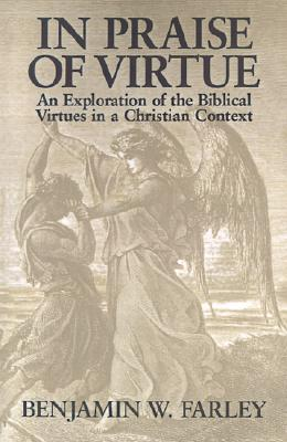 In Praise of Virtue: An Exploration of the Biblical Virtues in a Christian Context, Farley, Mr. Benjamin W.