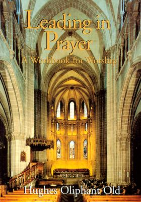 Leading in Prayer: A Workbook for Ministers, Hughes Oliphant Old