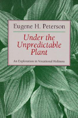Under the Unpredictable Plant an Exploration in Vocational Holiness, EUGENE H. PETERSON