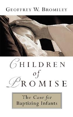 Children of Promise: The Case for Baptizing Infants, Bromiley, Mr. Geoffrey W.