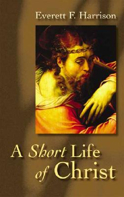 Short Life of Christ (Highlights in the Life of Christ), Everett Harrison