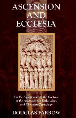 Ascension and Ecclesia: On the Significance of the Doctrine of the Ascension for Ecclesiology and Christian Cosmology, Douglas Farrow