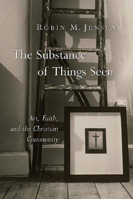 The Substance of Things Seen: Art, Faith, and the Christian Community, ROBIN M. JENSEN