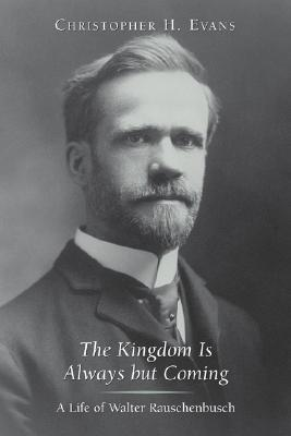 Kingdom Is Always But Coming : A Life of Walter Rauschenbusch, CHRISTOPHER H. EVANS