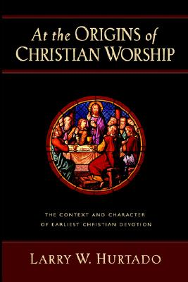 At the Origins of Christian Worship: The Context and Character of Earliest Christian Devotion, LARRY W. HURTADO