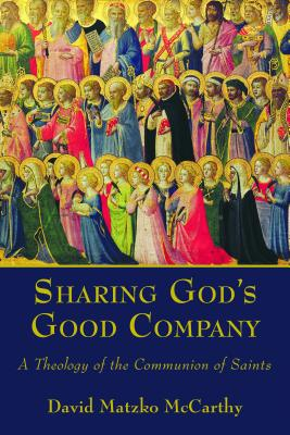 Sharing God's Good Company: A Theology of the Communion of Saints, McCarthy, David Matzko