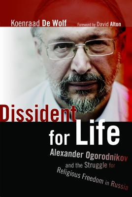 Dissident for Life: Alexander Ogorodnikov and the Struggle for Religious Freedom in Russia, Koenraad De Wolf