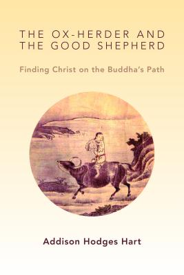 The Ox-Herder and the Good Shepherd: Finding Christ on the Buddha's Path, Addison Hodges Hart