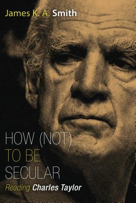 How (Not) to Be Secular: Reading Charles Taylor, James K. A. Smith