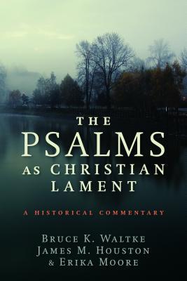 The Psalms as Christian Lament, Bruce K. Waltke, James M. Houston, Erika Moore