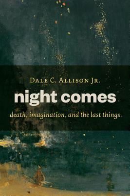 Night Comes: Death, Imagination, and the Last Things, Dale C. Allison Jr.