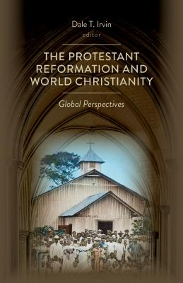 The Protestant Reformation and World Christianity: Global Perspectives (Reformation Resources, 1517-2017)