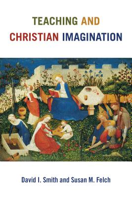 Teaching and Christian Imagination, David I. Smith