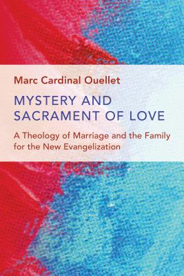 Mystery and Sacrament of Love: A Theology of Marriage and the Family for the New Evangelization (Humanum Imprint), Marc Cardinal Ouellet