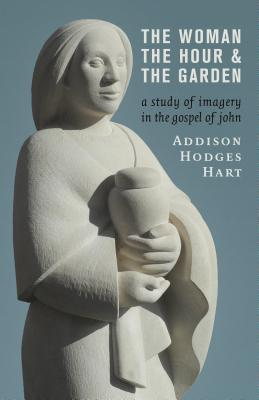 Image for The Woman, the Hour, and the Garden: A Study of Imagery in the Gospel of John