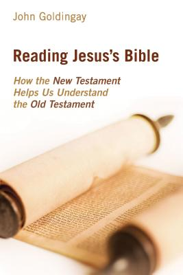 Reading Jesus's Bible: How the New Testament Helps Us Understand the Old Testament, John Goldingay