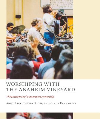 Worshiping with the Anaheim Vineyard: The Emergence of Contemporary Worship (The Church at Worship: Case Studies from Christian History), Andy Park, Lester Ruth, Cindy Rethmeier