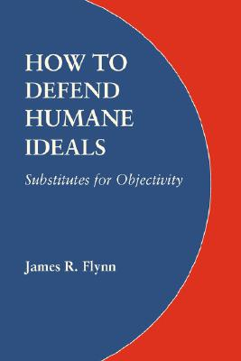 How to Defend Humane Ideals: Substitutes for Objectivity, Flynn, James R.
