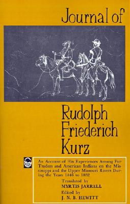 Journal of Rudolph Friederich Kurz: An Account of His Experiences among Fur Traders and American Indians on the Mississippi and the Upper Mississippi Rivers during the Years 1846 to 1852, Kurz, Rudolph Friederich; Hewitt, J. N. B. [Editor]; Jarrell, Myrtis [Translator];