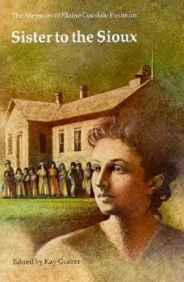 Sister to the Sioux: The Memoirs of Elaine Goodale Eastman, 1885-91 (Pioneer Heritage), Elaine Goodale Eastman