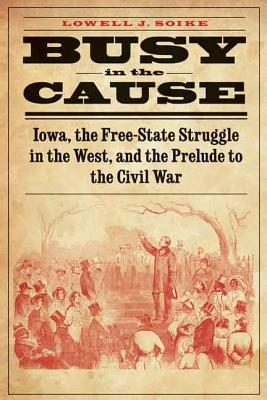 Image for Busy in the Cause: Iowa, the Free-State Struggle in the West, and the Prelude to the Civil War