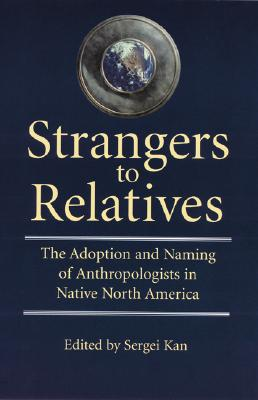 Image for Strangers to Relatives: The Adoption and Naming of Anthropologists in Native North America
