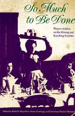 So Much to Be Done: Women Settlers on the Mining and Ranching Frontier (Women in the West)