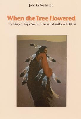 When the Tree Flowered: The Story of Eagle Voice, a Sioux Indian (New Edition), Neihardt, John G.