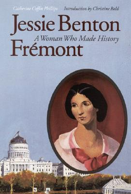 Jessie Benton Frémont: A Woman Who Made History, Catherine Coffin Phillips, introduction by Christine Bold